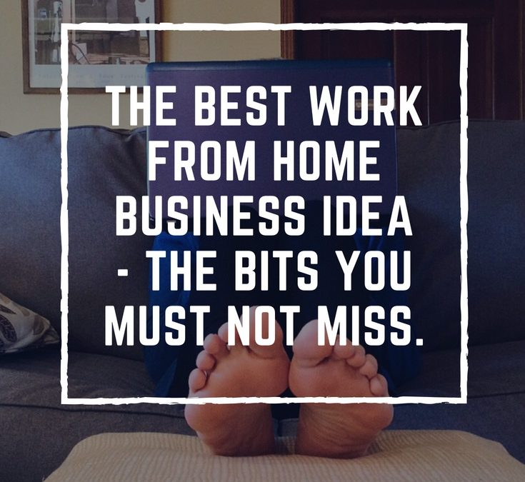 The Best Work From Home Business Idea – The Bits You Must Not Miss